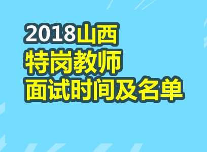 特岗教师_2018山西特岗教师面试时间与名单汇总(各地市更新8月17日)