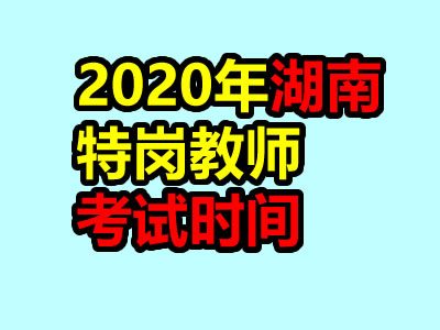 2020年湖南特岗教师考试时间7月下旬