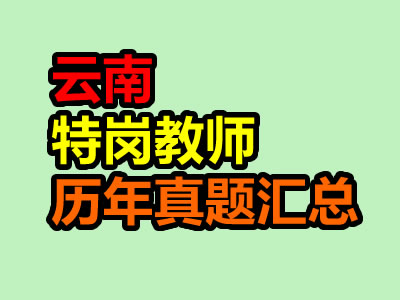 2020年云南特岗教师考试历年真题汇总(最新)