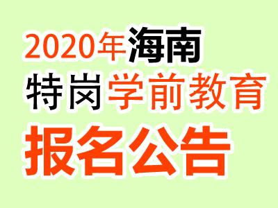 <b>海南2020年学前教育特岗教师招聘100名报名公告(最新发布)</b>