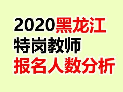 2020年黑龙江特岗教师报名截止,2万报名部分竞争比达1:46