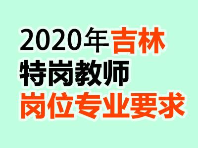 2020年吉林特岗教师招聘岗位与各岗位专业要求汇总