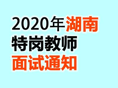 2020湖南特岗教师招聘面试通知(7月30日至8月10日)