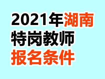2021年湖南特岗教师报名条件(4月19日更新)
