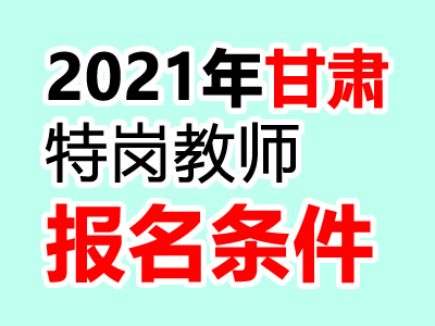 2021年甘肃特岗教师报名条件是什么
