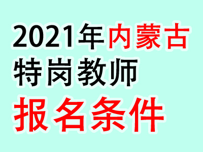 2021年内蒙古特岗教师招聘对象及条件(最新发布)