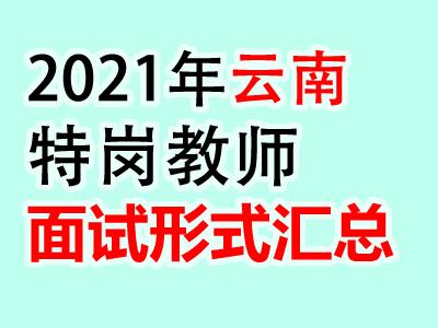 2021年云南各市特岗教师招聘面试形式汇总