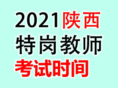 <b>2021年陕西特岗教师考试时间预计7月底举行</b>