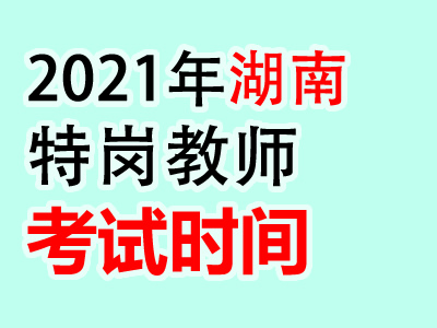 2021年湖南特岗教师考试时间5月29日(最新发布)