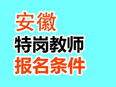 <b>2021年安徽特岗教师报名条件汇总</b>