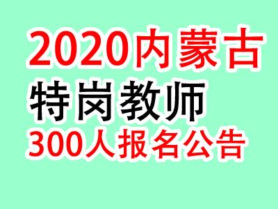 2020内蒙古特岗教师招聘300人公告11月27日开始报名