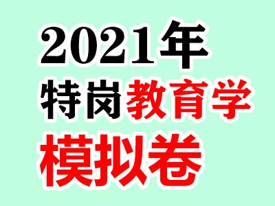 2021年特岗教师全真模拟试卷(教育学)