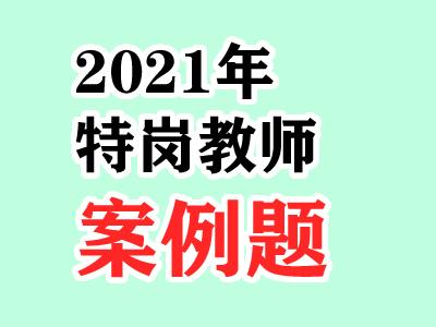 2021年特岗考试案例题30道专项汇总