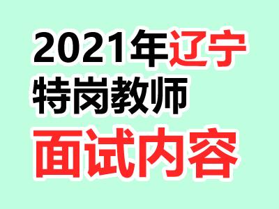 2021年辽宁特岗教师面试内容及方法