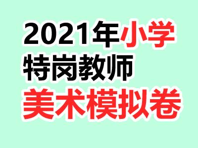 2021年特岗教师招聘考试小学模拟考卷[美术]