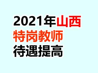 2021山西特岗教师招聘规模继续扩大!提高补助待遇!