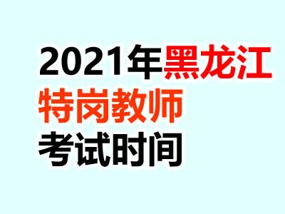 2021黑龙江特岗教师考试时间安排什么时候公布?