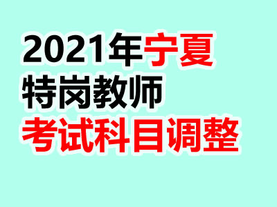 2021宁夏特岗教师招聘笔试科目调整公告