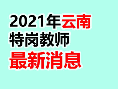2021年云南4个地方特岗预计招593人(最新消息)