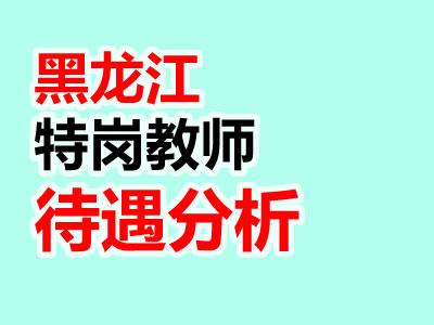 黑龙江特岗教师政策待遇分析汇总(最新)