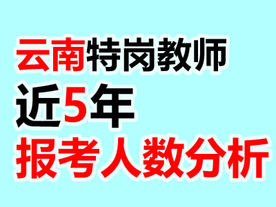 云南特岗教师各地区近5年招录人数分析(报考必读)
