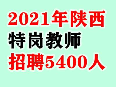 2021年陕西特岗教师招聘人数最新发布:(招聘5400人)
