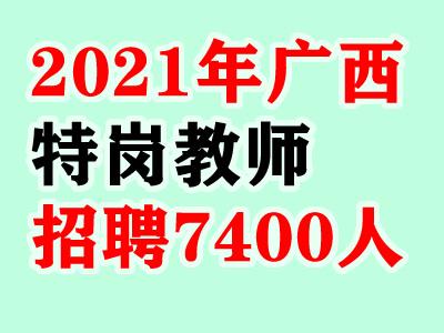 官方:2021年广西特岗教师招聘人数:7400人