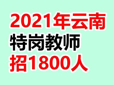 2021年云南特岗教师招聘人数:1800人(官方发布)