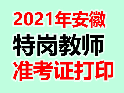 2021年安徽特岗教师招聘准考证打印入