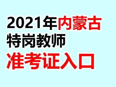 2021年内蒙古特岗教师准考证打印入口(4月15日开通)