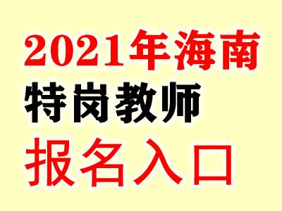 2021海南特岗教师报名入口-海南省农村教师特设岗位计划网