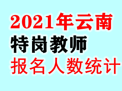 2021云南特岗教师报名人数统计:报名达65935人,审核过41852人(截止6.