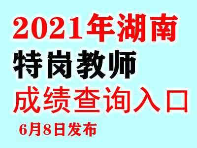 2021年湖南特岗教师成绩时间入口6月8日8点发布