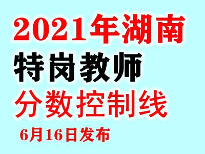 湖南特岗教师各学科各学段最低控制分数线6月16日后公布