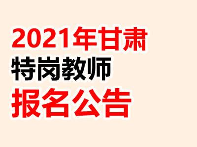 2021甘肃省特岗教师特设岗位计划5500人公告