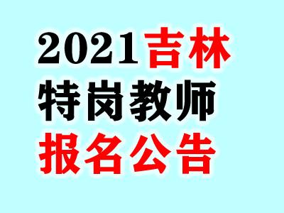 吉林省2021年特岗教师招聘报名公告汇总