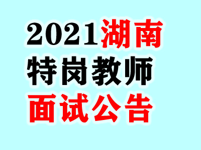 2021湖南省特岗教师招聘考试面试对象名单及面试公告