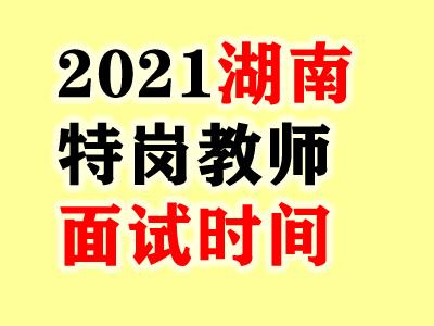 2021湖南特岗教师考试面试时间:6月20日-7月5日