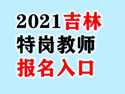 2021吉林特岗教师报名入口/报名时间