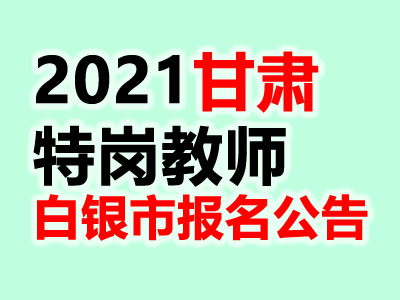 2021甘肃白银市特岗教师招聘241人公告