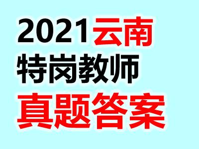 2021云南特岗教师笔试真题答案汇总(考生回忆版)